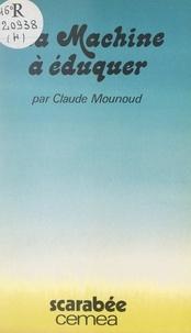Claude Mounoud et Francine Best - La machine à éduquer - Précédé de Lettres à ma grande écolière.