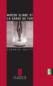 Claude Mutti - Mircea Eliade et la Garde de Fer.