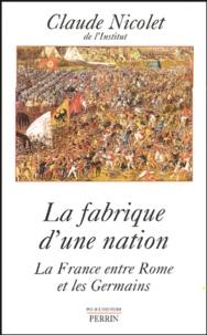 Claude Nicolet - La fabrique d'une nation - La France entre Rome et les Germains.