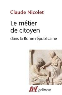 Claude Nicolet - Le métier de citoyen dans la Rome républicaine.