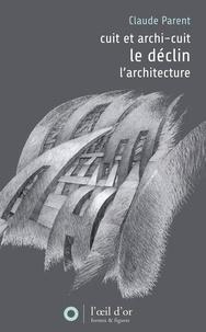 Claude Parent - Déclin précedé de Cuit et archi-cuit suivi de L'architecture.