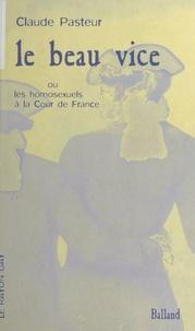 Claude Pasteur - Le beau vice ou Les homosexuels à la Cour de France.