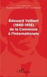 Claude Pennetier et Jean-Louis Robert - Edouard Vaillant (1840-1915) de la Commune à l'Internationale.