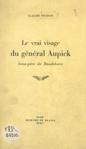Claude Pichois - Le vrai visage du général Aupick, beau-père de Baudelaire.