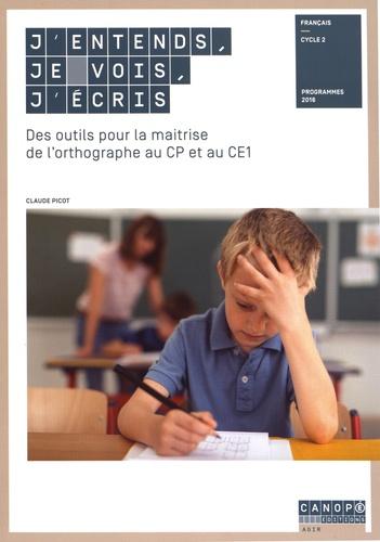 Claude Picot - J'entends, je vois, j'écris - Des outils pour la maîtrise de l'orthographe au CP et au CE1.