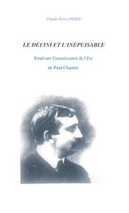 """Claude-Pierre Perez - Le défini et l'inépuisable - Essai sur """"Connaissance de l'Est"""" de Paul Claudel."""