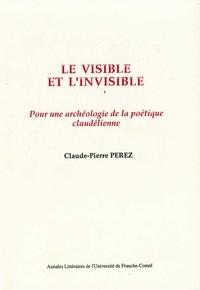 Claude-Pierre Perez - Le visible et l'invisible - Pour une archéologie de la poétique claudélienne.