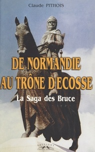 Claude Pithois - De Normandie au trône d'Ecosse - La Saga des Bruce.