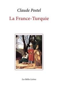 Claude Postel - La France-Turquie - La Turquie vue de France au XVIe siècle.