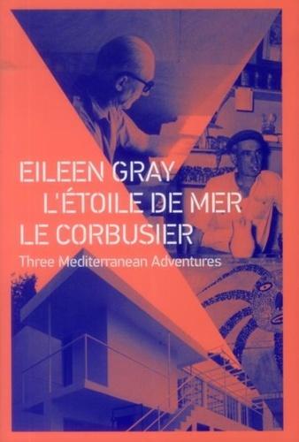 Claude Prelorenzo - Eileen Gray ; L'étoile de mer ; Le Corbusier - Three Mediterranean Adventures.