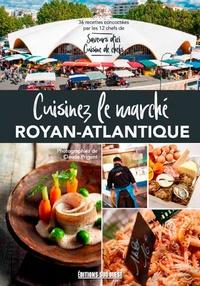 """Claude Prigent - Cuisinez le marché de Royan - 36 recettes terre & océan par les chefs de """"Saveurs d'ici, cuisine de chefs""""."""