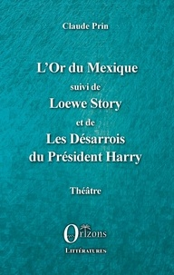 Claude Prin - L'Or du Mexique - Suivi de Loewe Story et de Les Désarrois du Président Harry.