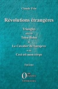 Claude Prin - Révolutions étrangères - Triangles suivi de Tohu-Bohu de Le Cavalier de Sarajevo et de Ceci est mon corps.