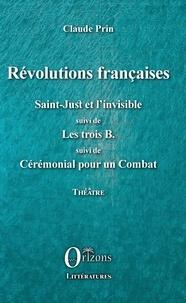 Claude Prin - Révolutions françaises - Saint-Just et l'Invisible suivi de Les trois B suivi de Cérémonial pour un Combat.