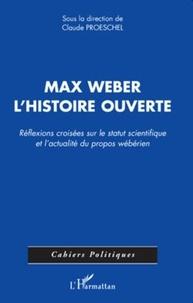 Claude Proeschel - Max Weber l'histoire ouverte - Réflexions croisées sur le statut scientifique et l'actualité du propos wébérien.