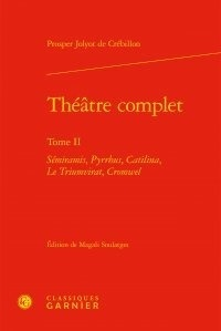 Claude-Prosper Jolyot de Crébillon - Théâtre complet - Tome II, Sémiramis ; Pyrrhus ; Catilina ; Le Triumvirat ; Cromwel.