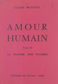 Claude Prudence - Amour humain (3) - La grande joie d'aimer. Pour sauver les foyers qui souffrent : 50 témoignages, 275 cas observés.