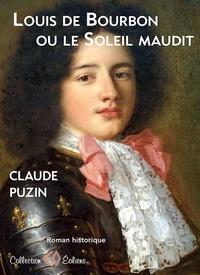 Claude Puzin - Louis de Bourbon ou le Soleil maudit.