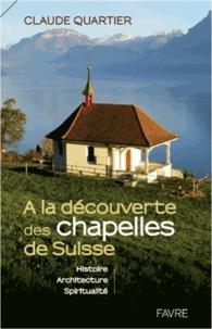 Claude Quartier - A la découverte des chapelles de Suisse - Histoire, architecture, spiritualité.