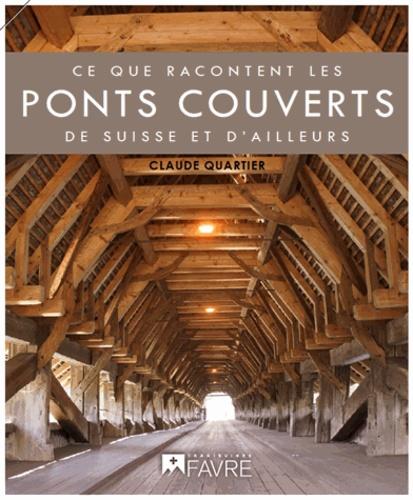 Claude Quartier - Ce que racontent les ponts couverts de Suisse (et d'ailleurs).