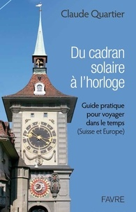 Claude Quartier - Du cadran solaire à l'horloge - Guide pratique pour voyager dans le temps (Suisse et Europe).