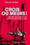 Claude Quétel - Crois ou meurs ! - Histoire incorrecte de la Révolution française.