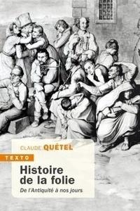 Claude Quétel - Histoire de la folie de l'antiquité à nos jours.