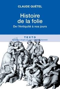 Claude Quétel - Histoire de la folie - De l'Antiquité à nos jours.
