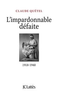 Claude Quétel - L'impardonnable défaite : 1918-1940.