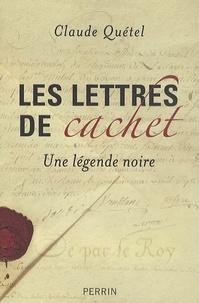 Claude Quétel - Les lettres de cachet - Une légende noire.