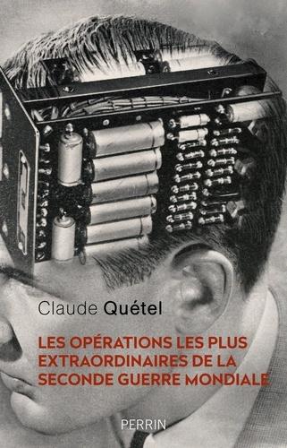 Claude Quétel - Les opérations les plus extraordinaires de la Seconde Guerre mondiale.
