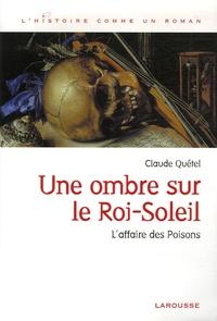 Claude Quétel - Une ombre sur le Roi-Soleil - L'affaire des Poisons.
