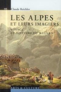 Claude Reichler - Les Alpes et leurs imagiers - Voyage et histoire du regard.