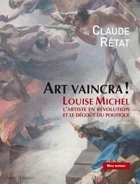 Claude Rétat - Art vaincra ! - Louise Michel, l'artiste en révolution et le dégoût du politique.