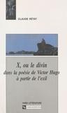 Claude Rétat - X, ou le divin dans la poésie de Victor Hugo à partir de l'exil.