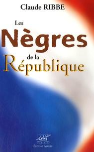 Claude Ribbe - Les Nègres de la République.