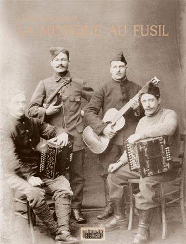 La musique au fusil. Avec les Poilus de la Grande Guerre