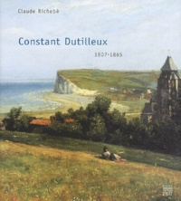 Claude Richebé - Constant Dutilleux, 1807-1865 - D'Arras à Barbizon.