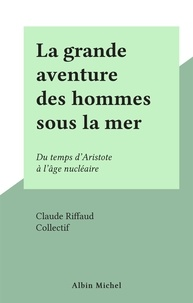 Claude Riffaud et  Collectif - La grande aventure des hommes sous la mer - Du temps d'Aristote à l'âge nucléaire.