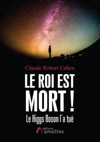 Claude Robert Cahen - Le roi est mort ! - Le Higgs Boson l'a tué.
