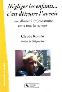 Claude Roméo - Négliger les enfants... c'est détruire l'avenir - Une alliance à (re)construire entre tous les acteurs.