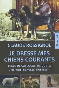 Claude Rossignol - Je dresse mes chiens courants - Bleus de Gascogne, briquets, griffons, beagles, bassets....