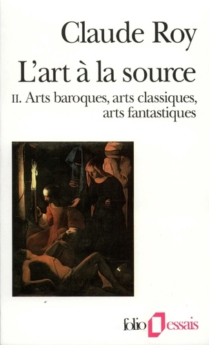 L'ART A LA SOURCE. Tome 2, Art baroque, arts classiques, arts fantastiques