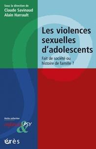 Claude Savinaud et Alain Harrault - Les violences sexuelles d'adolescents - Fait de societé ou histoire de famille ?.