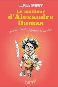 Claude Schopp et  Schopp - Le Meilleur d'Alexandre Dumas - Maximes, pensées, jugements & anecdotes.
