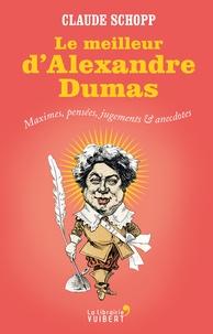 Claude Schopp - Le meilleur d'Alexandre Dumas - Maximes, pensées, jugements & anecdotes.