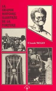 Claude Ségui - La grande histoire illustrée de la torture.