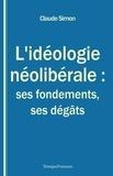 Claude Simon - L'idéologie néolibérale : ses fondements, ses dégâts - Essai politique.