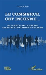 Claude Sordet - Le commerce, cet inconnu... - Ou le siècle de la grande farandole du commerce français.