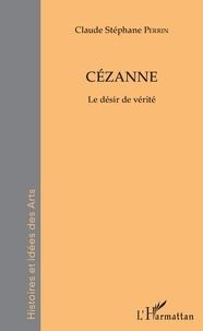 Claude Stéphane Perrin - Cézanne - Le désir de vérité.